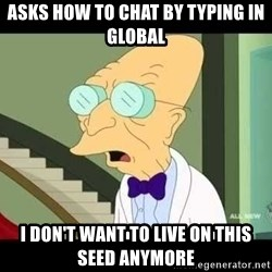 I dont want to live on this planet - Asks how to chat by typing in global I don't want to live on this seed anymore