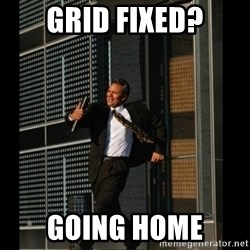HAHA TIME FOR GUY - GRID FIXED? GOING HOME