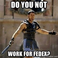 GLADIATOR - DO YOU NOT WORK FOR FEDEX?