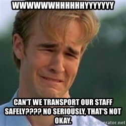 Crying Dawson - WWWWWWHHHHHHYYYYYYY can't we transport our staff safely???? no seriously, that's not okay.