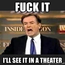 Angry Bill O'Reilly - fuck it i'll see it in a theater