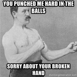 overly manlyman - you punched me hard in the balls sorry about your broken hand