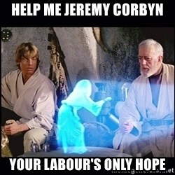 Help me Obi Wan Kenobi, You're my only hope - help me jeremy corbyn  your labour's only hope