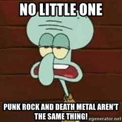 no patrick mayonnaise is not an instrument - No little one punk rock and death metal aren't the same thing!