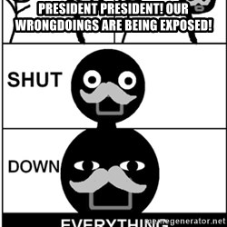 Shut Down Everything - President President! Our wrongdoings are being exposed!