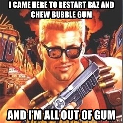 Duke Nukem Forever - I came here to restart Baz and chew bubble gum And I'm all out of gum