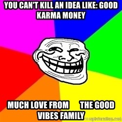 troll face1 - You can't kill an idea like: Good Karma Money Much love from       the good vibes family