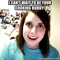 Creepy Girlfriend Meme - I can't wait to be your cooking buddy!