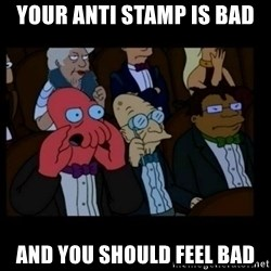 X is bad and you should feel bad - Your anti stamp is bad and you should feel bad