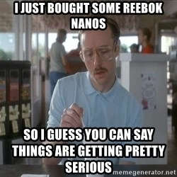 Things are getting pretty Serious (Napoleon Dynamite) - I JUST BOUGHT SOME REEBOK NANOS SO I GUESS YOU CAN SAY THINGS ARE GETTING PRETTY SERIOUS