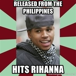 chris brown - Released from the Philippines  Hits Rihanna