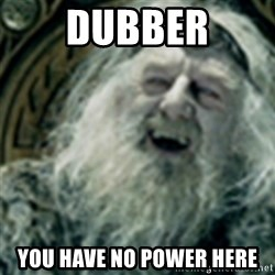 you have no power here - Dubber you have no power here