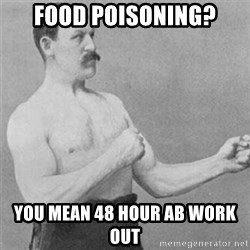 overly manlyman - FOOD POISONING? YOU MEAN 48 HOUR AB WORK OUT