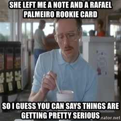 Things are getting pretty Serious (Napoleon Dynamite) - She left me a note and a Rafael Palmeiro rookie card So I guess you can says things are getting pretty serious