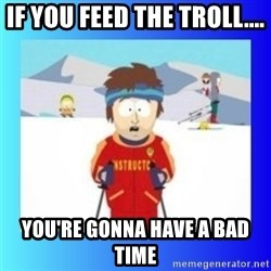 super cool ski instructor - If you feed the troll.... You're gonna have a bad time