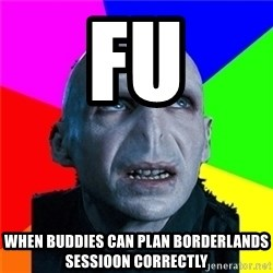 Poor Planning Voldemort - fu when buddies can plan borderlands sessioon correctly
