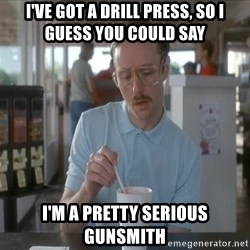 Things are getting pretty Serious (Napoleon Dynamite) - I've got a drill press, so I guess you could say I'm a pretty serious gunsmith