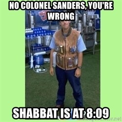 The Waterboy - no colonel sanders, you're wrong shabbat is at 8:09