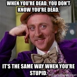 Willy Wonka - when you're dead, you don't know you're dead. it's the same way when you're stupid.