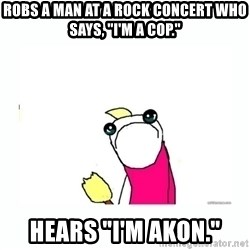 """sad do all the things - Robs a man at a rock concert who says, """"I'm a cop."""" hears """"I'm Akon."""""""