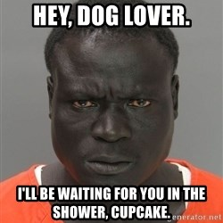 Misunderstood Prison Inmate - Hey, dog lover. i'll be waiting for you in the shower, cupcake.
