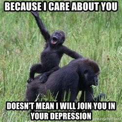 Happy Gorilla - Because I care about you doesn't mean I will join you in your depression
