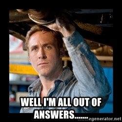 Confused Ryan Gosling -  well I'm all out of answers.......