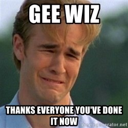 Crying Dawson - Gee wiz  Thanks everyone you've done it now