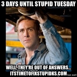 Confused Ryan Gosling - 3 days until stupid tuesday well, they're out of answers... itstimetofixstupidks.com