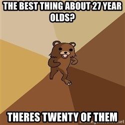 Pedo Bear From Beyond - The best thing about 27 year olds? Theres twenty of them