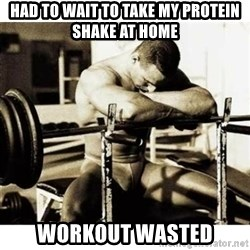 Sad Bodybuilder - Had to wait to take my protein shake at home Workout wasted