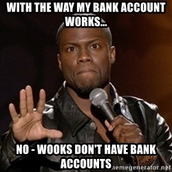 Kevin Hart - With the way my bank account works... no - Wooks don't have bank accounts