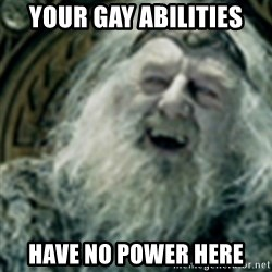 you have no power here - Your gay abilities have no power here