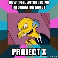 Mr. Burns - How I feel withholding information about project x