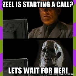 ill just wait here - Zeel is starting a call? Lets wait for her!