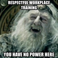 you have no power here - Respectful workplace training you have no power here