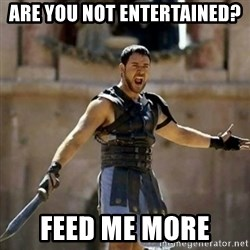 GLADIATOR - Are you not entertained? Feed me more