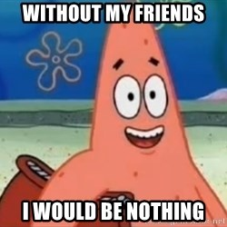 Happily Oblivious Patrick - Without my friends  I would be nothing