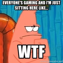 Patrick Wtf? - Everyone's gaming and I'm just sitting here like... WTF