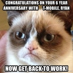 Angry Cat Meme - Congratulations on your 6 year anniversary with      T-Mobile, Ryan NOW GET BACK TO WORK!