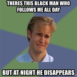 Sad Face Guy - theres this black man who follows me all day  but at night he disappears