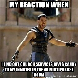 GLADIATOR - My reaction when I find out church services gives candy to my inmates in the 4A multipurose room