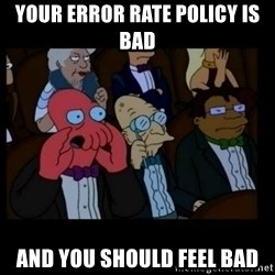 X is bad and you should feel bad - Your Error Rate Policy Is Bad And You Should Feel bad