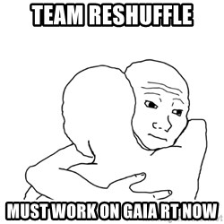 I know that feel bro blank - Team reshuffle must work on Gaia RT now