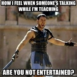 GLADIATOR - how i feel when someone's talking while I'm teaching are you not entertained?