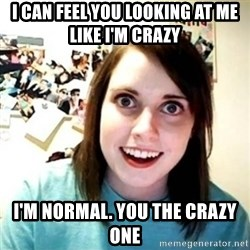 Overly Attached Girlfriend creepy - I can feel you looking at me like i'm crazy  I'm normal. You the crazy one