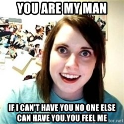 Overly Attached Girlfriend creepy - you are my man  If I can't have you no one else can have you.YOu feel me