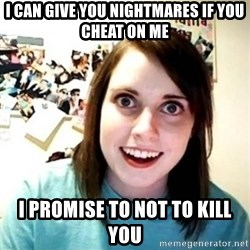 Overly Attached Girlfriend creepy - I can give you nightmares if you cheat on me I promise to not to kill you