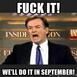 Angry Bill O'Reilly - Fuck it! We'll do it in September!