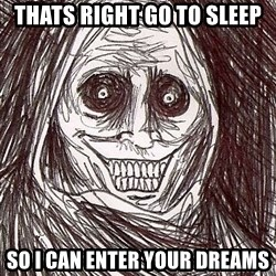 Never alone ghost - Thats right go to sleep so i can enter your dreams